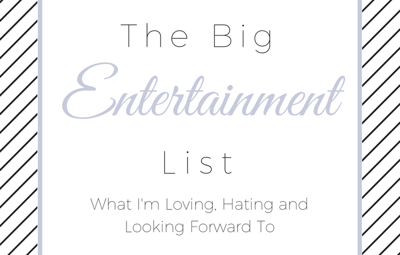 The Big Entertainment List | What I'm Loving, Hating and Looking Forward To